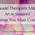 Should Therapists Make Art in Session? 10 Things You Must Consider