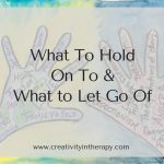 What Do You Need To Hold On To And Let Go Of? – A Creative Exercise