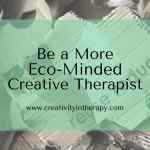 17 Ways to Be a More Eco-Minded Creative Therapist