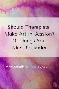 Should Therapists Make Art in Session? 10 Things You Must Consider (Creativity in Therapy)